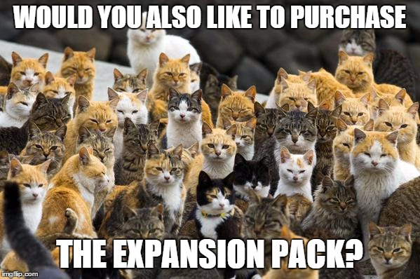 WOULD YOU ALSO LIKE TO PURCHASE THE EXPANSION PACK? | made w/ Imgflip meme maker
