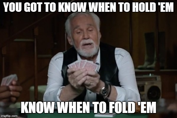 YOU GOT TO KNOW WHEN TO HOLD 'EM KNOW WHEN TO FOLD 'EM | made w/ Imgflip meme maker