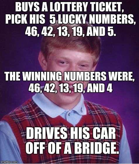 Lottery madness | BUYS A LOTTERY TICKET, PICK HIS  5 LUCKY NUMBERS, 46, 42, 13, 19, AND 5. DRIVES HIS CAR OFF OF A BRIDGE. THE WINNING NUMBERS WERE, 46, 42, 1 | image tagged in memes,bad luck brian,lottery | made w/ Imgflip meme maker