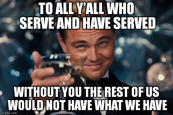 Leonardo Dicaprio Cheers | TO ALL Y'ALL WHO SERVE AND HAVE SERVED WITHOUT YOU THE REST OF US WOULD NOT HAVE WHAT WE HAVE | image tagged in memes,leonardo dicaprio cheers | made w/ Imgflip meme maker