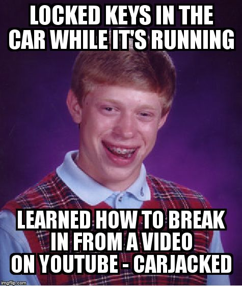 Bad Luck Brian Meme | LOCKED KEYS IN THE CAR WHILE IT'S RUNNING  LEARNED HOW TO BREAK IN FROM A VIDEO ON YOUTUBE - CARJACKED | image tagged in memes,bad luck brian | made w/ Imgflip meme maker
