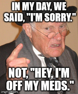 "Back In My Day Meme | IN MY DAY, WE SAID, ""I'M SORRY."" NOT, ""HEY, I'M OFF MY MEDS."" 
