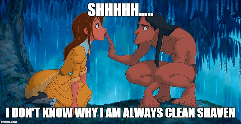 tarzan | SHHHHH..... I DON'T KNOW WHY I AM ALWAYS CLEAN SHAVEN | image tagged in tarzan | made w/ Imgflip meme maker