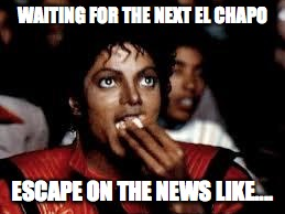 Michael Jackson Popcorn 2 | WAITING FOR THE NEXT EL CHAPO ESCAPE ON THE NEWS LIKE.... | image tagged in michael jackson popcorn 2 | made w/ Imgflip meme maker