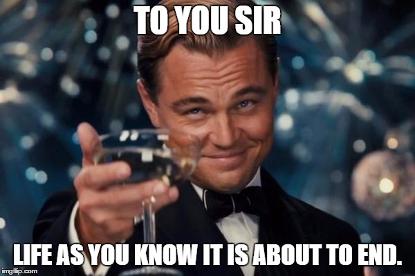 Leonardo Dicaprio Cheers Meme | TO YOU SIR LIFE AS YOU KNOW IT IS ABOUT TO END. | image tagged in memes,leonardo dicaprio cheers | made w/ Imgflip meme maker
