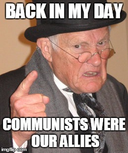 Back In My Day Meme | BACK IN MY DAY COMMUNISTS WERE OUR ALLIES | image tagged in memes,back in my day | made w/ Imgflip meme maker