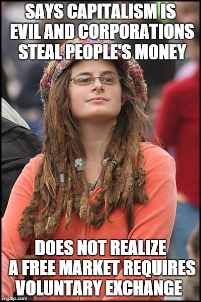 College Liberal Meme | SAYS CAPITALISM IS EVIL AND CORPORATIONS STEAL PEOPLE'S MONEY DOES NOT REALIZE A FREE MARKET REQUIRES VOLUNTARY EXCHANGE | image tagged in memes,college liberal | made w/ Imgflip meme maker