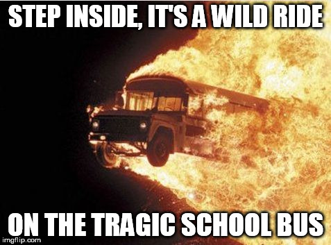 song lyrics were creepy | STEP INSIDE, IT'S A WILD RIDE ON THE TRAGIC SCHOOL BUS | image tagged in magic,school,school bus,tragedy | made w/ Imgflip meme maker