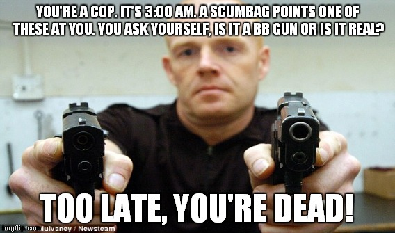 YOU'RE A COP. IT'S 3:00 AM. A SCUMBAG POINTS ONE OF THESE AT YOU. YOU ASK YOURSELF, IS IT A BB GUN OR IS IT REAL? TOO LATE, YOU'RE DEAD! | made w/ Imgflip meme maker
