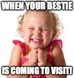 excited girl | WHEN YOUR BESTIE IS COMING TO VISIT! | image tagged in excited girl | made w/ Imgflip meme maker