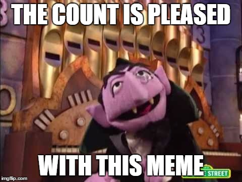 8 Is The Number Of The Day | THE COUNT IS PLEASED WITH THIS MEME | image tagged in 8 is the number of the day | made w/ Imgflip meme maker