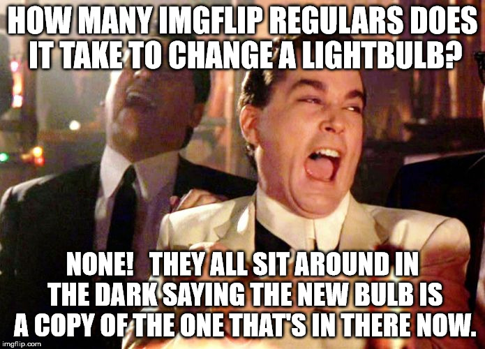 laughing | HOW MANY IMGFLIP REGULARS DOES IT TAKE TO CHANGE A LIGHTBULB? NONE!   THEY ALL SIT AROUND IN THE DARK SAYING THE NEW BULB IS A COPY OF THE O | image tagged in laughing | made w/ Imgflip meme maker