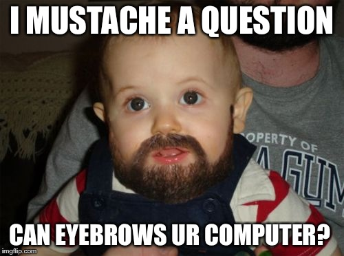 Beard Baby | I MUSTACHE A QUESTION CAN EYEBROWS UR COMPUTER? | image tagged in memes,beard baby | made w/ Imgflip meme maker