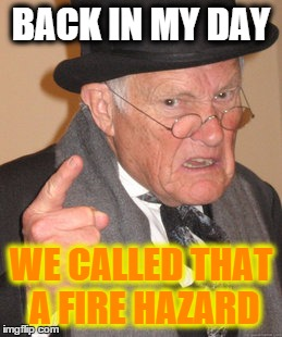 Back In My Day Meme | BACK IN MY DAY WE CALLED THAT A FIRE HAZARD | image tagged in memes,back in my day | made w/ Imgflip meme maker