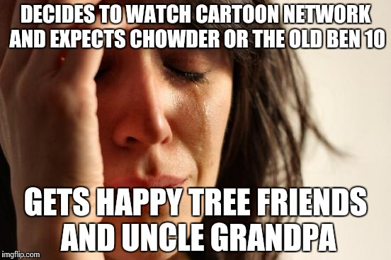 First World Problems Meme | DECIDES TO WATCH CARTOON NETWORK AND EXPECTS CHOWDER OR THE OLD BEN 10 GETS HAPPY TREE FRIENDS AND UNCLE GRANDPA | image tagged in memes,first world problems | made w/ Imgflip meme maker