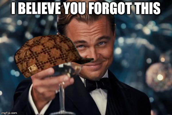 Leonardo Dicaprio Cheers Meme | I BELIEVE YOU FORGOT THIS | image tagged in memes,leonardo dicaprio cheers,scumbag | made w/ Imgflip meme maker