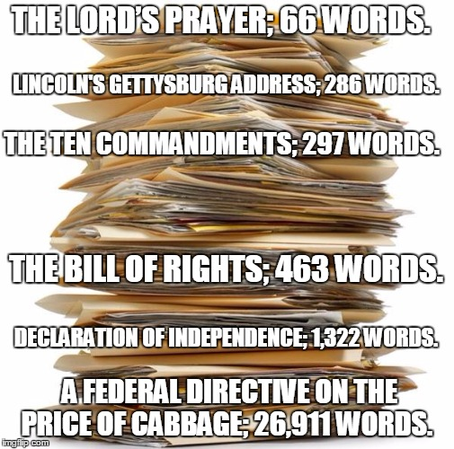 Paperwork | THE LORD'S PRAYER; 66 WORDS. A FEDERAL DIRECTIVE ON THE PRICE OF CABBAGE; 26,911 WORDS. LINCOLN'S GETTYSBURG ADDRESS; 286 WORDS. THE TEN COM | image tagged in paperwork | made w/ Imgflip meme maker