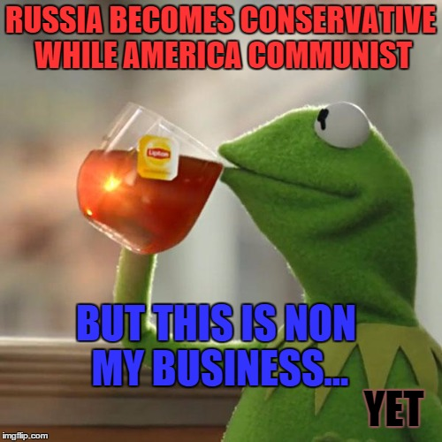 But Thats None Of My Business Meme | RUSSIA BECOMES CONSERVATIVE WHILE AMERICA COMMUNIST BUT THIS IS NON MY BUSINESS... YET | image tagged in memes,but thats none of my business,kermit the frog | made w/ Imgflip meme maker