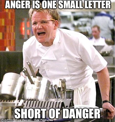 Chef Gordon Ramsay | ANGER IS ONE SMALL LETTER SHORT OF DANGER | image tagged in memes,chef gordon ramsay | made w/ Imgflip meme maker