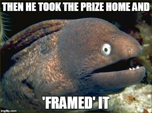 THEN HE TOOK THE PRIZE HOME AND 'FRAMED' IT | made w/ Imgflip meme maker