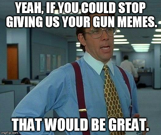 x2r4c annoying anti gun control memes imgflip