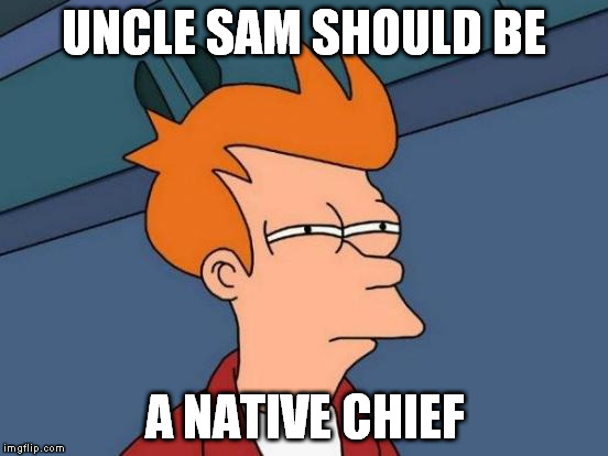 Futurama Fry Meme | UNCLE SAM SHOULD BE A NATIVE CHIEF | image tagged in memes,futurama fry | made w/ Imgflip meme maker