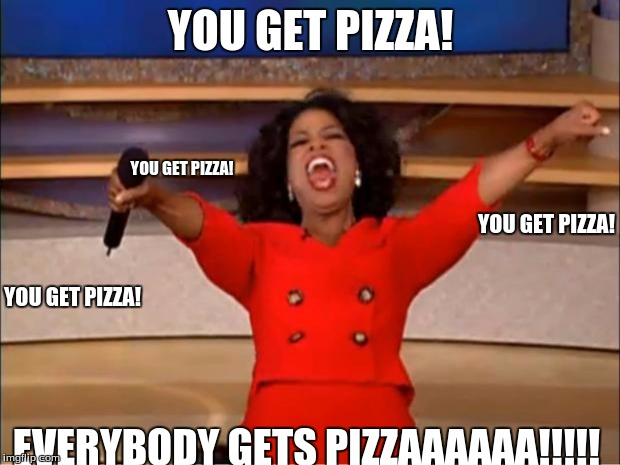 Oprah You Get A Meme | YOU GET PIZZA! EVERYBODY GETS PIZZAAAAAA!!!!! YOU GET PIZZA! YOU GET PIZZA! YOU GET PIZZA! | image tagged in memes,oprah you get a | made w/ Imgflip meme maker