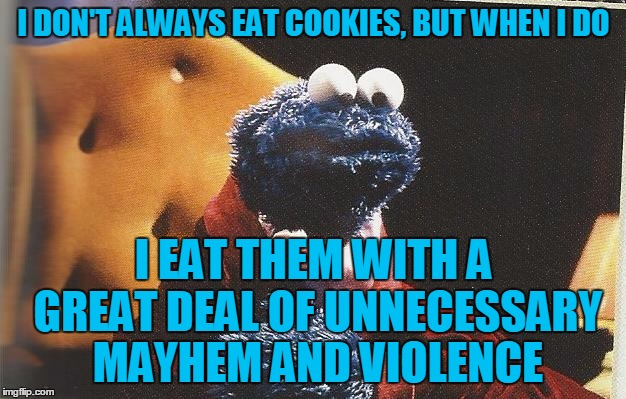 I DON'T ALWAYS EAT COOKIES, BUT WHEN I DO I EAT THEM WITH A GREAT DEAL OF UNNECESSARY MAYHEM AND VIOLENCE | made w/ Imgflip meme maker