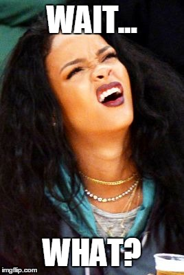 Wait...what? | WAIT... WHAT? | image tagged in rihanna,wait,what,waitwhat,funny face | made w/ Imgflip meme maker