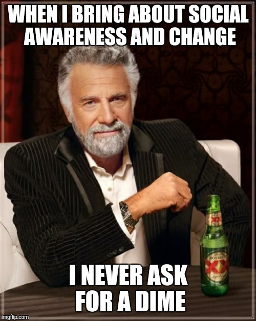 The Most Interesting Man In The World Meme | WHEN I BRING ABOUT SOCIAL AWARENESS AND CHANGE I NEVER ASK FOR A DIME | image tagged in memes,the most interesting man in the world | made w/ Imgflip meme maker