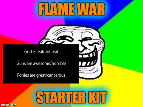 It's easy if you try! | FLAME WAR STARTER KIT FLAME WAR STARTER KIT | image tagged in memes,troll face colored,flame war | made w/ Imgflip meme maker
