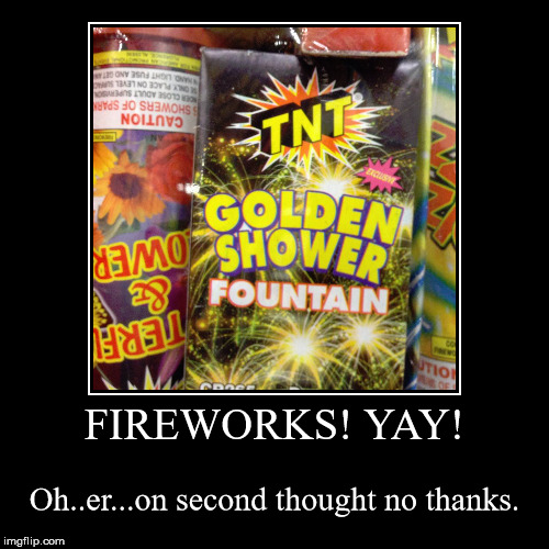 When you don't want truth in advertising.  | FIREWORKS! YAY! | Oh..er...on second thought no thanks. | image tagged in funny,demotivationals,fireworks,bad product names,double meanings | made w/ Imgflip demotivational maker