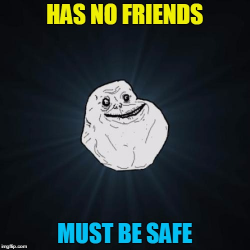 HAS NO FRIENDS MUST BE SAFE | made w/ Imgflip meme maker