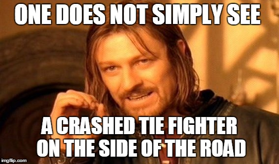 One Does Not Simply Meme | ONE DOES NOT SIMPLY SEE A CRASHED TIE FIGHTER ON THE SIDE OF THE ROAD | image tagged in memes,one does not simply | made w/ Imgflip meme maker