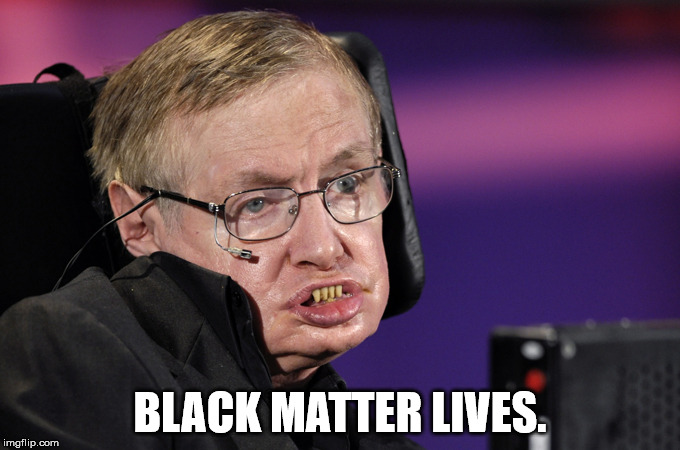 Join the movement. | BLACK MATTER LIVES. | image tagged in stephen hawking | made w/ Imgflip meme maker