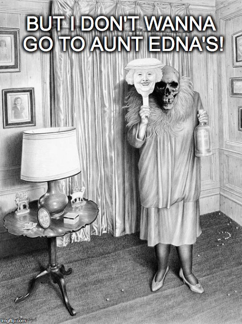 Please.... | BUT I DON'T WANNA GO TO AUNT EDNA'S! | image tagged in scary,aunt,vodka | made w/ Imgflip meme maker