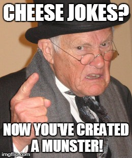 Back In My Day Meme | CHEESE JOKES? NOW YOU'VE CREATED A MUNSTER! | image tagged in memes,back in my day | made w/ Imgflip meme maker