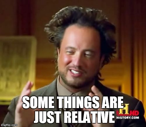 Ancient Aliens Meme | SOME THINGS ARE JUST RELATIVE | image tagged in memes,ancient aliens | made w/ Imgflip meme maker