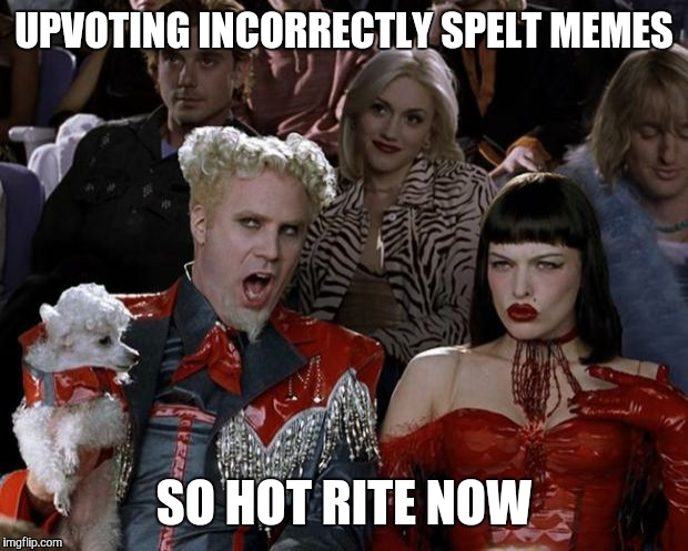 Mugatu So Hot Right Now | UPVOTING INCORRECTLY SPELT MEMES SO HOT RITE NOW | image tagged in memes,mugatu so hot right now,upvote,incorrect,spelling,rite | made w/ Imgflip meme maker