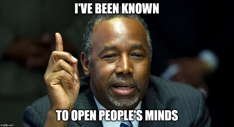 Brain surgeons running for President create interesting debates | I'VE BEEN KNOWN TO OPEN PEOPLE'S MINDS | image tagged in memes,ben carson | made w/ Imgflip meme maker