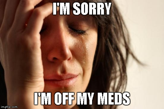 First World Problems Meme | I'M SORRY I'M OFF MY MEDS | image tagged in memes,first world problems | made w/ Imgflip meme maker