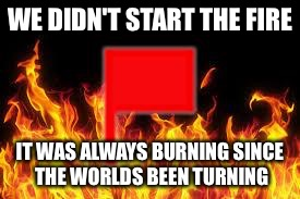fireflag | WE DIDN'T START THE FIRE IT WAS ALWAYS BURNING SINCE THE WORLDS BEEN TURNING | image tagged in fireflag | made w/ Imgflip meme maker