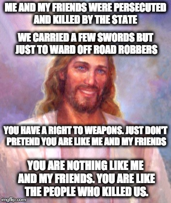 Smiling Jesus Meme | ME AND MY FRIENDS WERE PERSECUTED AND KILLED BY THE STATE WE CARRIED A FEW SWORDS BUT JUST TO WARD OFF ROAD ROBBERS YOU HAVE A RIGHT TO WEAP | image tagged in memes,smiling jesus | made w/ Imgflip meme maker