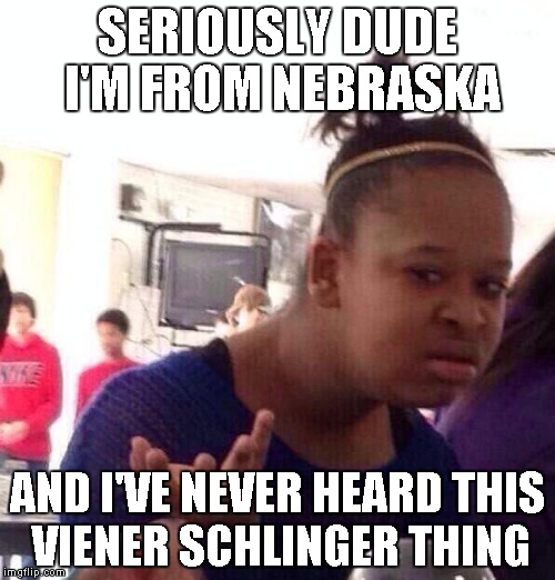 Black Girl Wat Meme | SERIOUSLY DUDE I'M FROM NEBRASKA AND I'VE NEVER HEARD THIS VIENER SCHLINGER THING | image tagged in memes,black girl wat | made w/ Imgflip meme maker