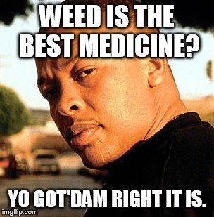 WEED IS THE BEST MEDICINE? YO GOT'DAM RIGHT IT IS. | made w/ Imgflip meme maker