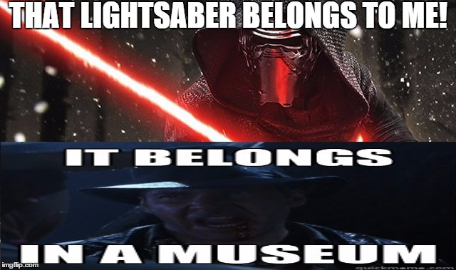Kylo vs Indi | THAT LIGHTSABER BELONGS TO ME! | image tagged in star wars,kylo ren,indiana jones,it belongs in a meusum | made w/ Imgflip meme maker