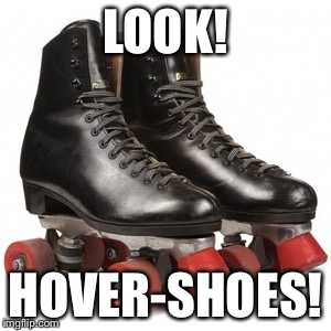 HoverShoes | LOOK! HOVER-SHOES! | image tagged in hoverboard,hover | made w/ Imgflip meme maker