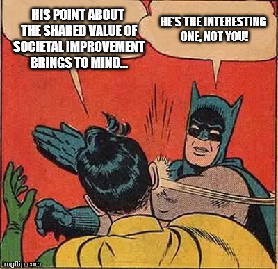 Batman Slapping Robin Meme | HIS POINT ABOUT THE SHARED VALUE OF SOCIETAL IMPROVEMENT BRINGS TO MIND... HE'S THE INTERESTING ONE, NOT YOU! | image tagged in memes,batman slapping robin | made w/ Imgflip meme maker