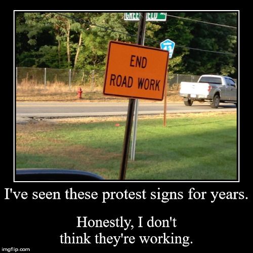 Loosing battle.  | I've seen these protest signs for years. | Honestly, I don't think they're working. | image tagged in funny,demotivationals,protest,signs | made w/ Imgflip demotivational maker