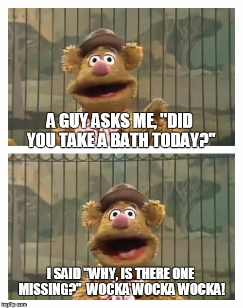 "Fozzie Bear jokes | A GUY ASKS ME, ""DID YOU TAKE A BATH TODAY?"" I SAID ""WHY, IS THERE ONE MISSING?""  WOCKA WOCKA WOCKA! 